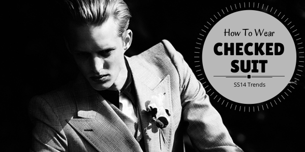 How To Wear The Checked Suit Trend for SS14