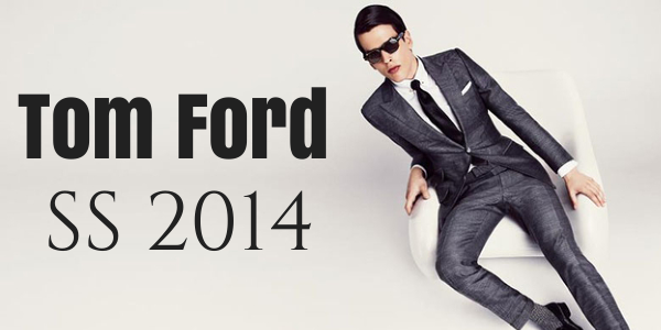 Tom Ford Spring Summer 2014 Collection For Men