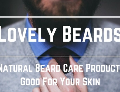 Lovely Beards: Why Natural Beard Care Products Are Good For Your Skin